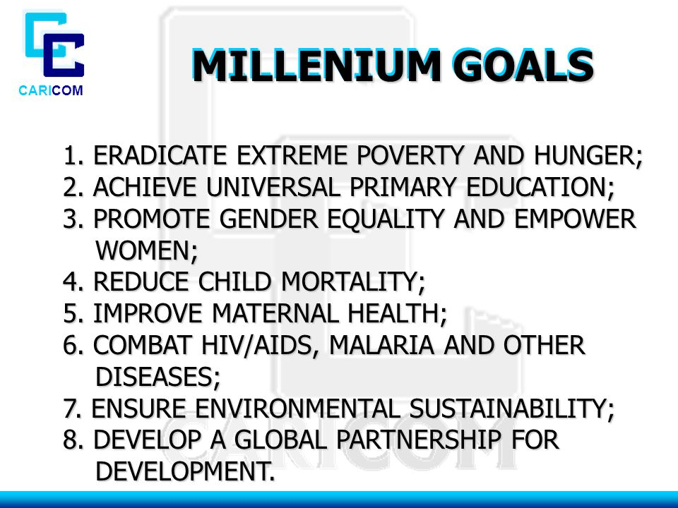 CARICOM MILLENIUM GOALS 1. ERADICATE EXTREME POVERTY AND HUNGER; 1.