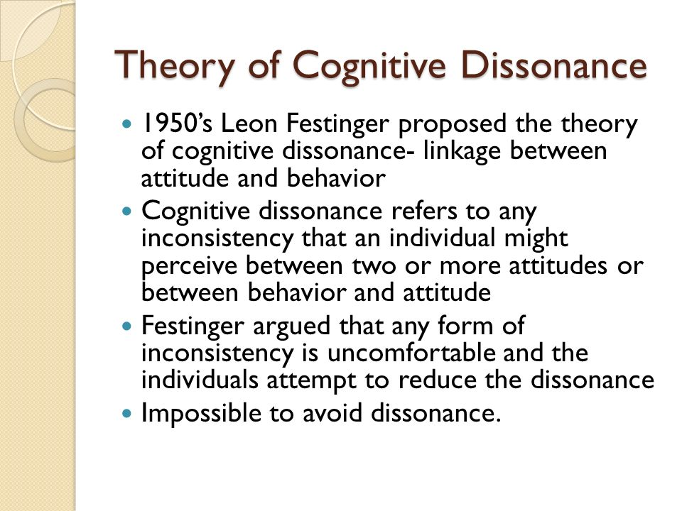 Theory of Cognitive Dissonance 1950's Leon Festinger proposed the theory of cognitive dissonance- linkage between attitude and behavior Cognitive dissonance refers to any inconsistency that an individual might perceive between two or more attitudes or between behavior and attitude Festinger argued that any form of inconsistency is uncomfortable and the individuals attempt to reduce the dissonance Impossible to avoid dissonance.