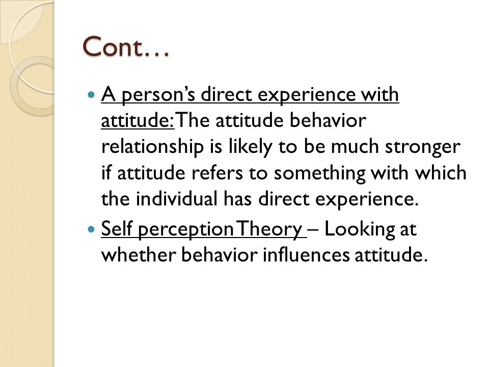 Cont… A person's direct experience with attitude: The attitude behavior relationship is likely to be much stronger if attitude refers to something with which the individual has direct experience.