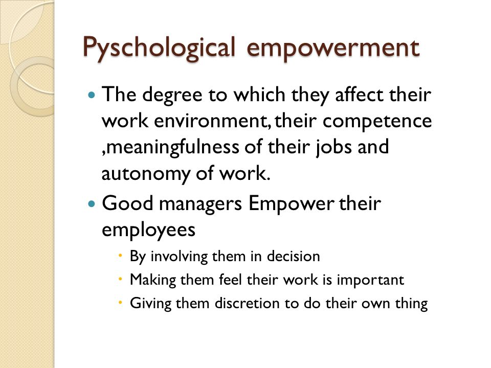 Pyschological empowerment The degree to which they affect their work environment, their competence,meaningfulness of their jobs and autonomy of work.