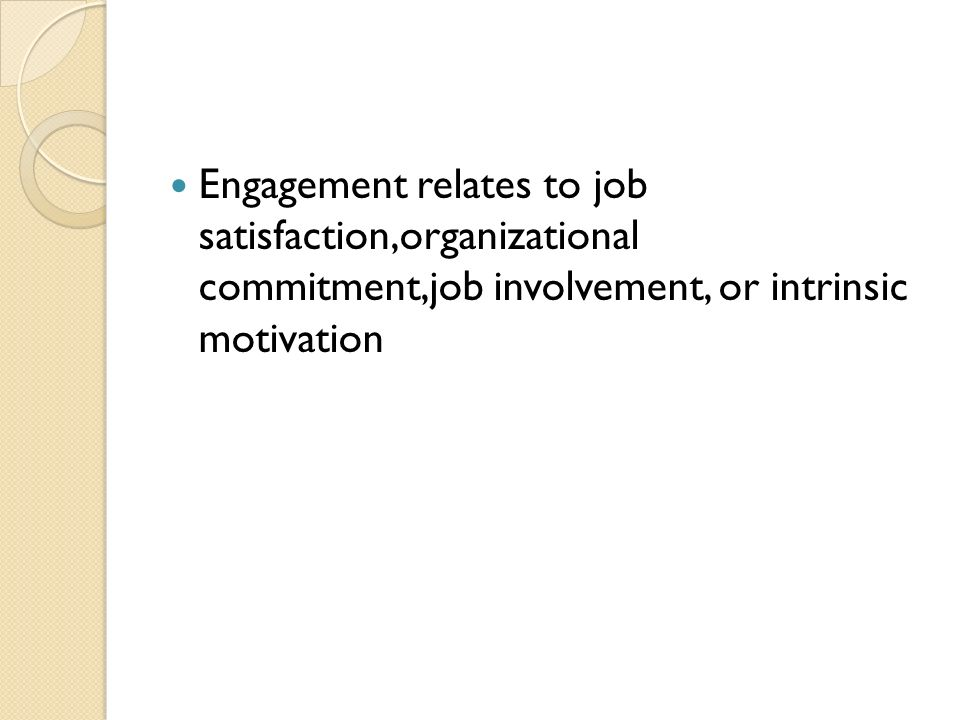 Engagement relates to job satisfaction,organizational commitment,job involvement, or intrinsic motivation
