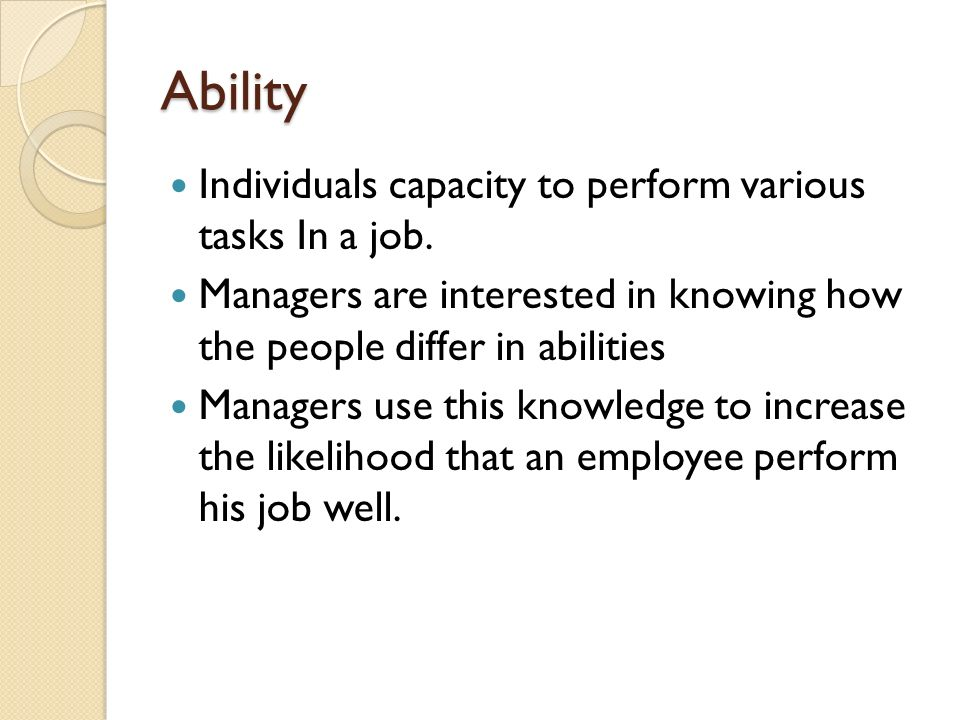 Ability Individuals capacity to perform various tasks In a job.