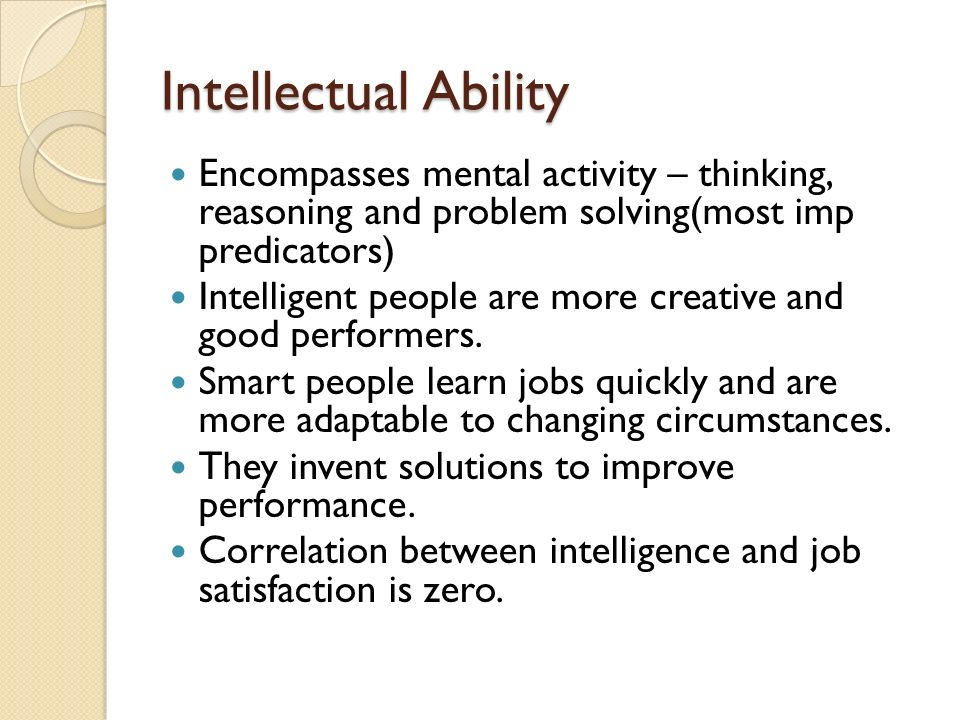 Intellectual Ability Encompasses mental activity – thinking, reasoning and problem solving(most imp predicators) Intelligent people are more creative and good performers.