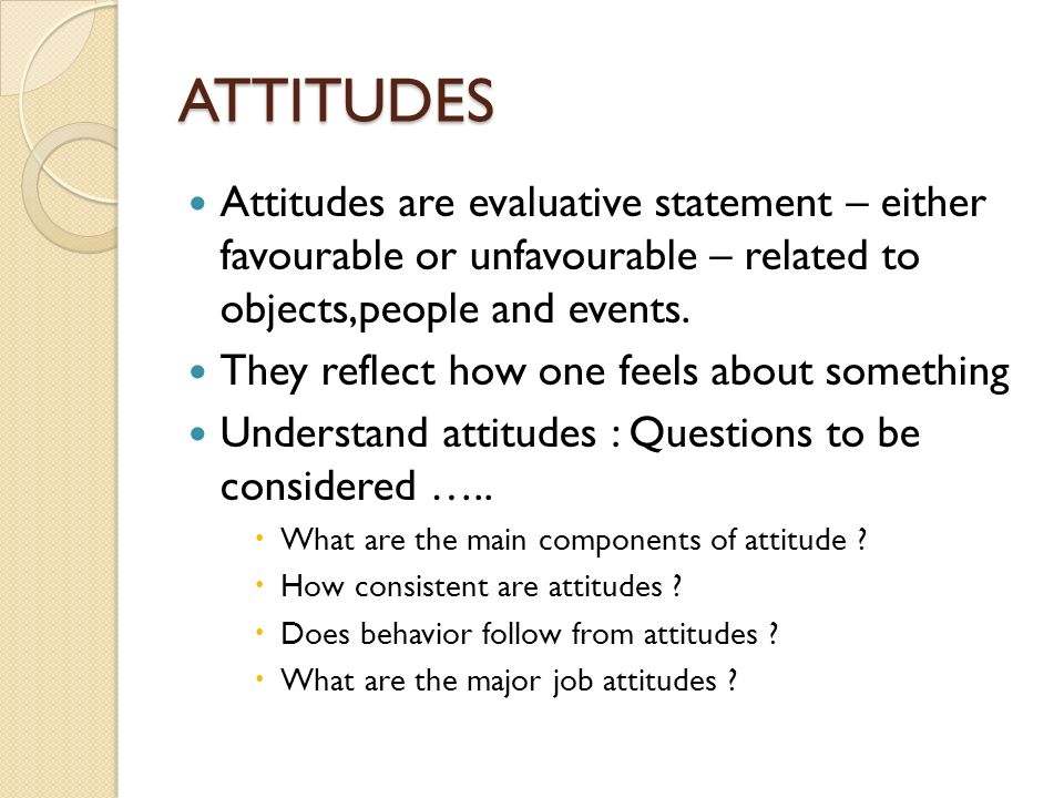 ATTITUDES Attitudes are evaluative statement – either favourable or unfavourable – related to objects,people and events.