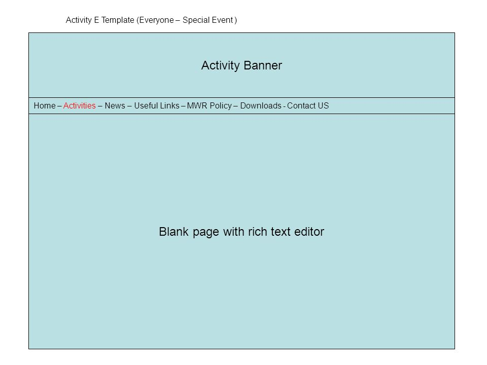 Banner Home – Activities – News – Useful Links – MWR Policy – Downloads - Contact US Activity Banner Home – Activities – News – Useful Links – MWR Policy – Downloads - Contact US Blank page with rich text editor Activity E Template (Everyone – Special Event )