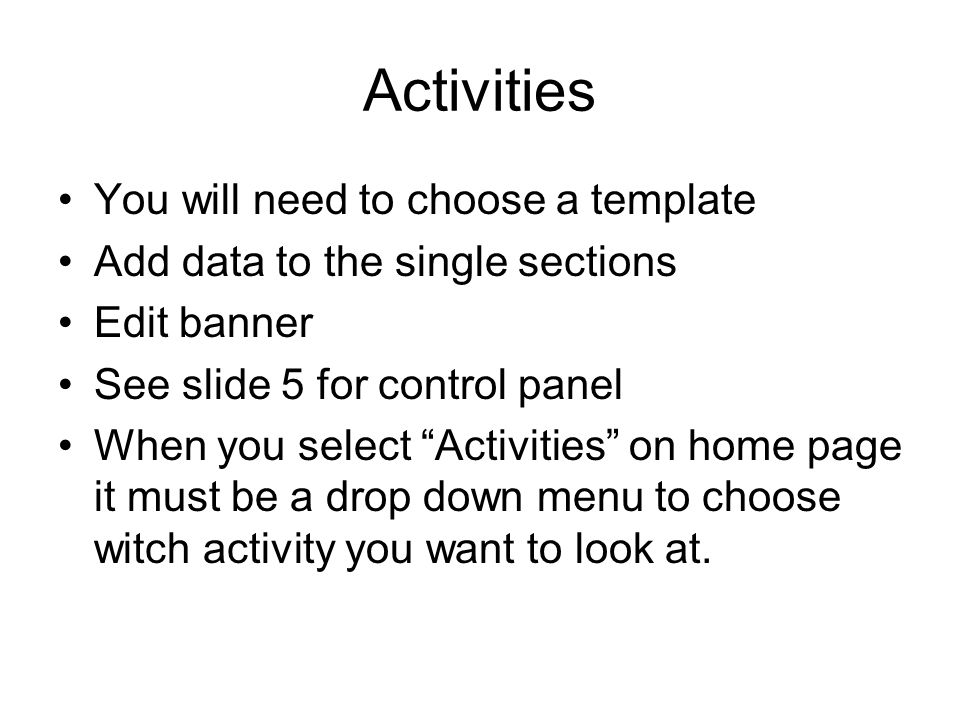 Activities You will need to choose a template Add data to the single sections Edit banner See slide 5 for control panel When you select Activities on home page it must be a drop down menu to choose witch activity you want to look at.