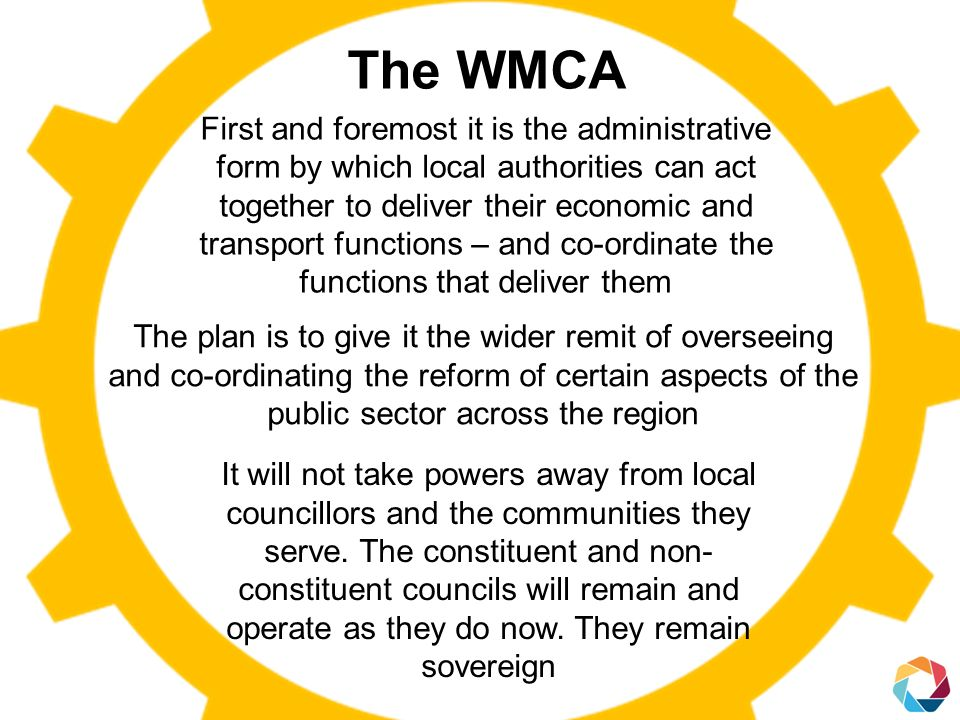 The WMCA First and foremost it is the administrative form by which local authorities can act together to deliver their economic and transport functions – and co-ordinate the functions that deliver them The plan is to give it the wider remit of overseeing and co-ordinating the reform of certain aspects of the public sector across the region It will not take powers away from local councillors and the communities they serve.