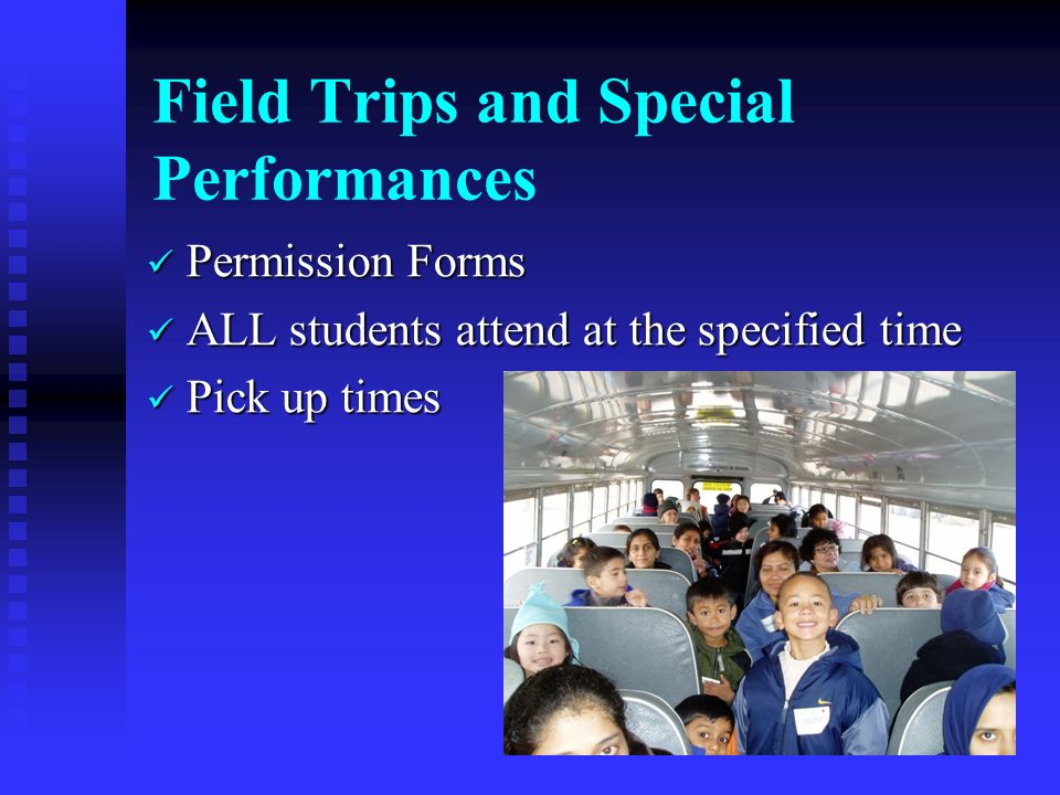 Field Trips and Special Performances Permission Forms Permission Forms ALL students attend at the specified time ALL students attend at the specified time Pick up times Pick up times