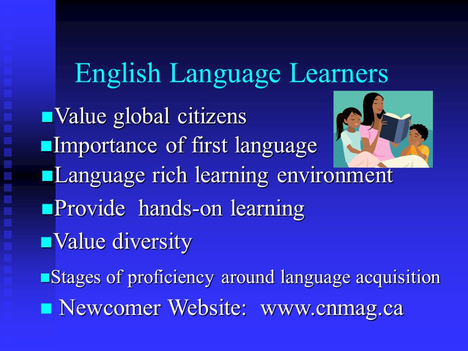 English Language Learners Value global citizens Value global citizens Importance of first language Importance of first language Language rich learning environment Language rich learning environment Provide hands-on learning Provide hands-on learning Value diversity Value diversity Stages of proficiency around language acquisition Stages of proficiency around language acquisition Newcomer Website: