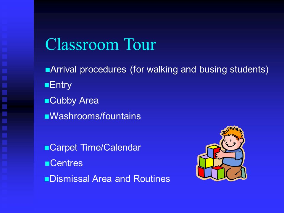 Classroom Tour Arrival procedures (for walking and busing students) Entry Cubby Area Washrooms/fountains Carpet Time/Calendar Centres Dismissal Area and Routines
