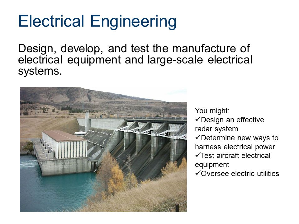 Electrical Engineering Design, develop, and test the manufacture of electrical equipment and large-scale electrical systems.