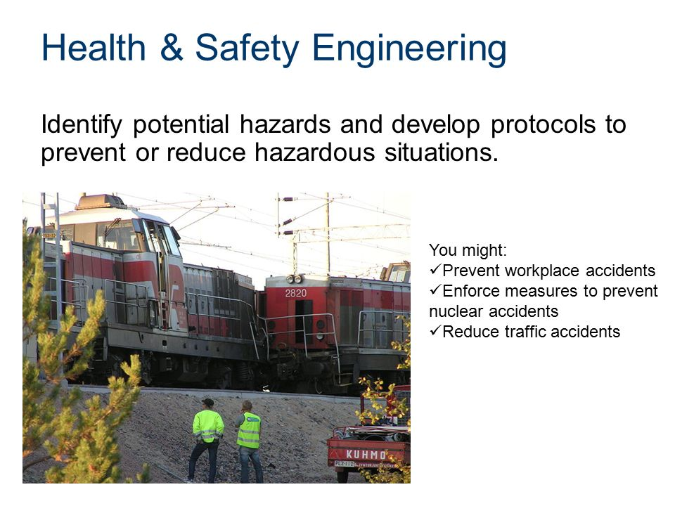 Health & Safety Engineering Identify potential hazards and develop protocols to prevent or reduce hazardous situations.