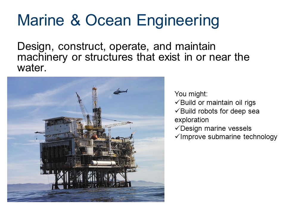 Marine & Ocean Engineering Design, construct, operate, and maintain machinery or structures that exist in or near the water.