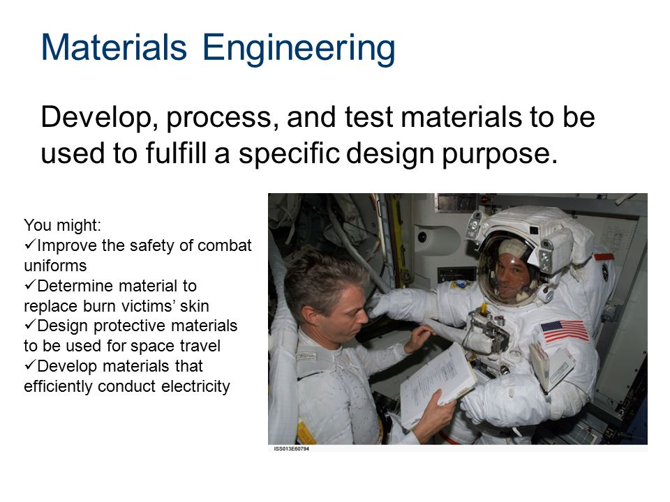 Materials Engineering Develop, process, and test materials to be used to fulfill a specific design purpose.