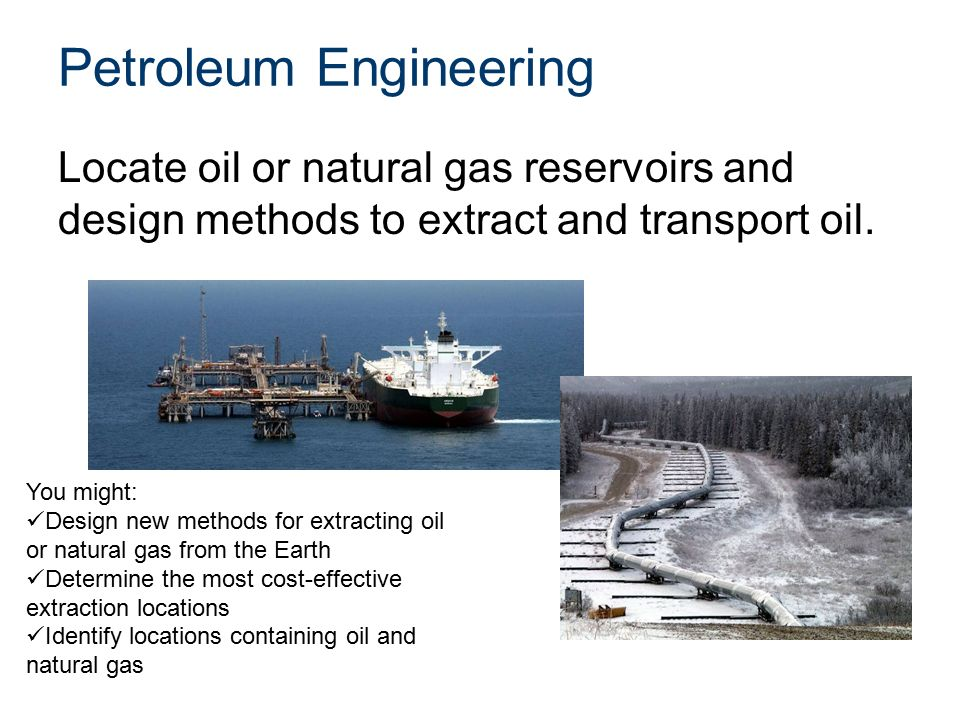 Petroleum Engineering Locate oil or natural gas reservoirs and design methods to extract and transport oil.