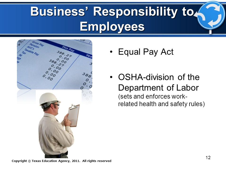 Business' Responsibility to Employees Equal Pay Act )OSHA-division of the Department of Labor (sets and enforces work- related health and safety rules) Copyright © Texas Education Agency, 2011.