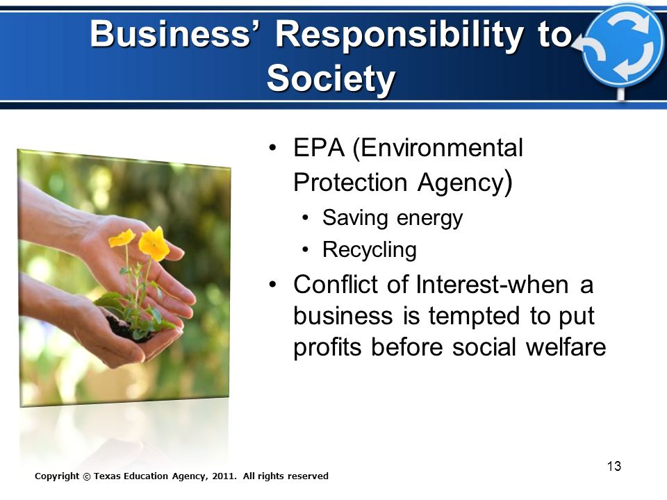 Business' Responsibility to Society EPA (Environmental Protection Agency ) Saving energy Recycling Conflict of Interest-when a business is tempted to put profits before social welfare Copyright © Texas Education Agency, 2011.