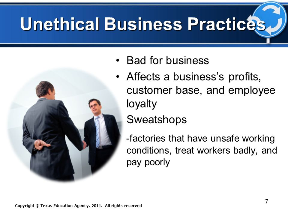 Unethical Business Practices Bad for business Affects a business's profits, customer base, and employee loyalty Sweatshops -factories that have unsafe working conditions, treat workers badly, and pay poorly Copyright © Texas Education Agency, 2011.