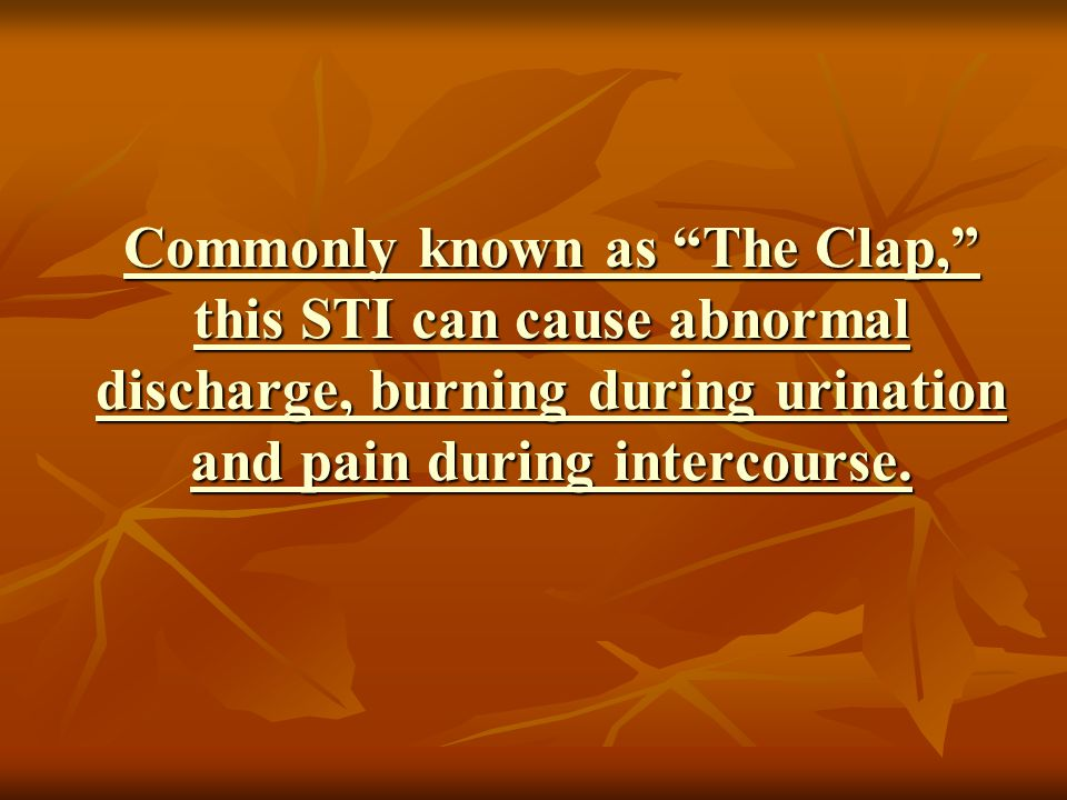 Commonly known as The Clap, this STI can cause abnormal discharge, burning during urination and pain during intercourse.