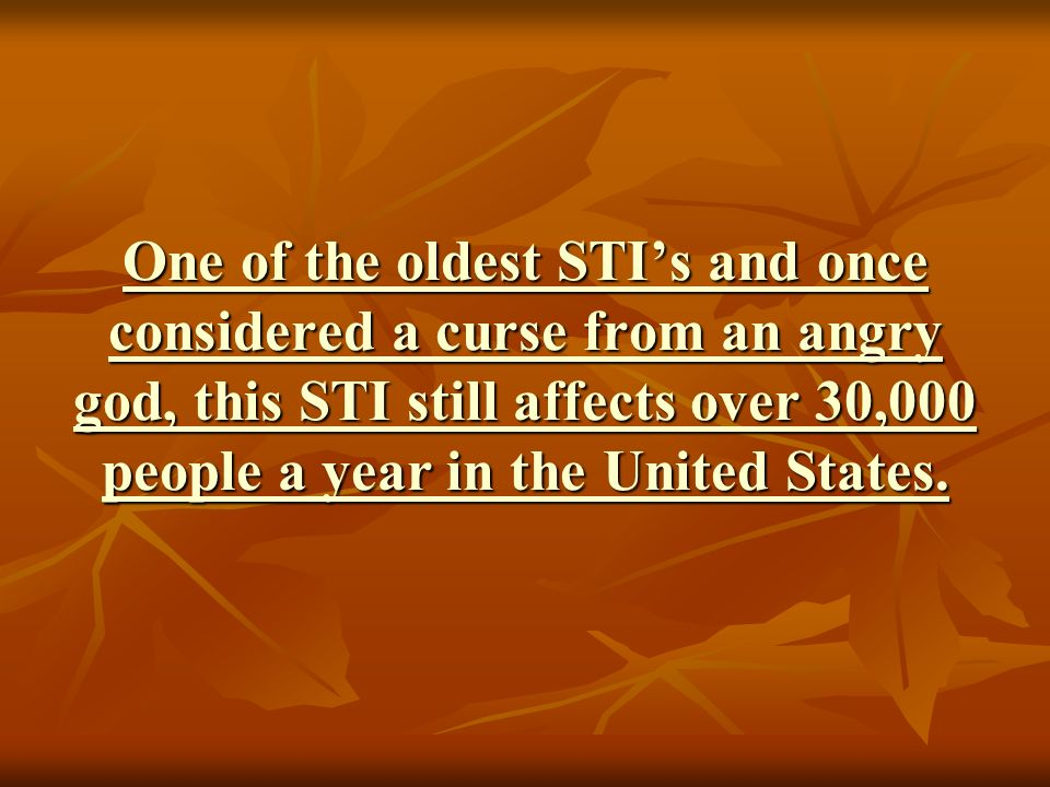 One of the oldest STI's and once considered a curse from an angry god, this STI still affects over 30,000 people a year in the United States.