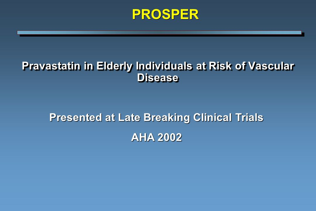 Pravastatin in Elderly Individuals at Risk of Vascular Disease Presented at Late Breaking Clinical Trials AHA 2002 PROSPER