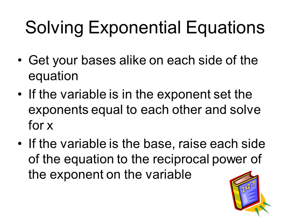 Solving Exponential Equations Get your bases alike on each side of the equation If the variable is in the exponent set the exponents equal to each other and solve for x If the variable is the base, raise each side of the equation to the reciprocal power of the exponent on the variable