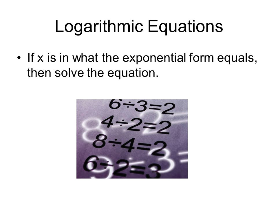 Logarithmic Equations If x is in what the exponential form equals, then solve the equation.