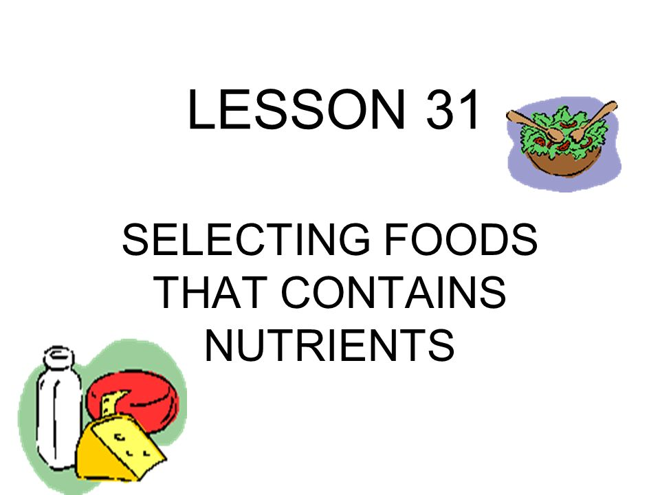 LESSON 31 SELECTING FOODS THAT CONTAINS NUTRIENTS