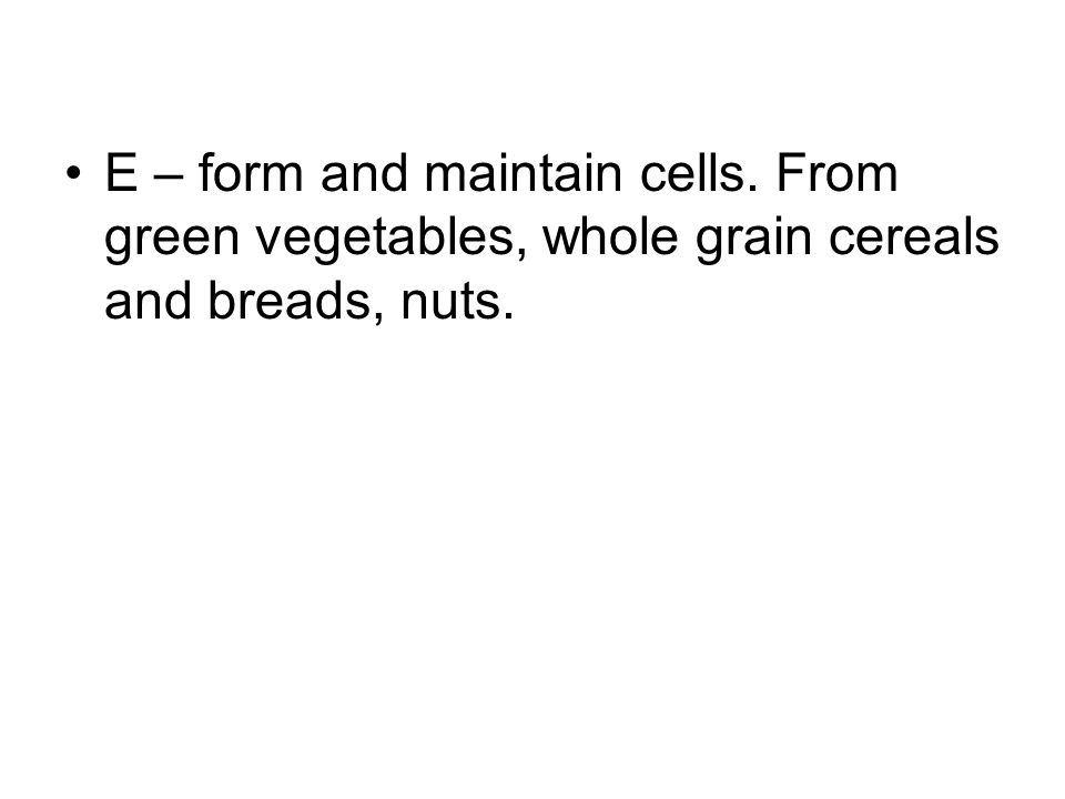 E – form and maintain cells. From green vegetables, whole grain cereals and breads, nuts.