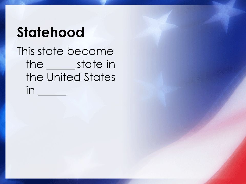 Statehood This state became the _____ state in the United States in _____