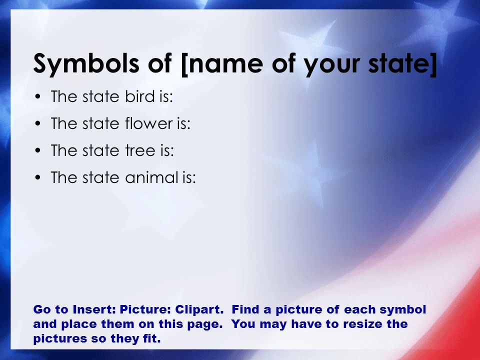 Symbols of [name of your state] The state bird is: The state flower is: The state tree is: The state animal is: Go to Insert: Picture: Clipart.