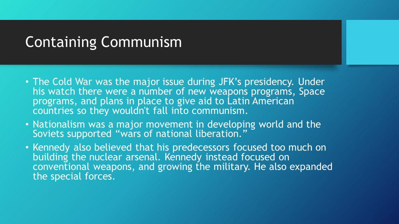 Containing Communism The Cold War was the major issue during JFK's presidency.