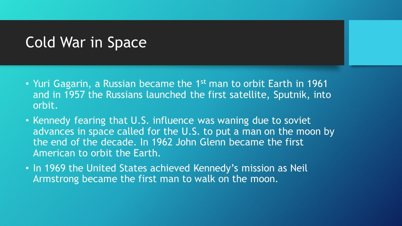Cold War in Space Yuri Gagarin, a Russian became the 1 st man to orbit Earth in 1961 and in 1957 the Russians launched the first satellite, Sputnik, into orbit.