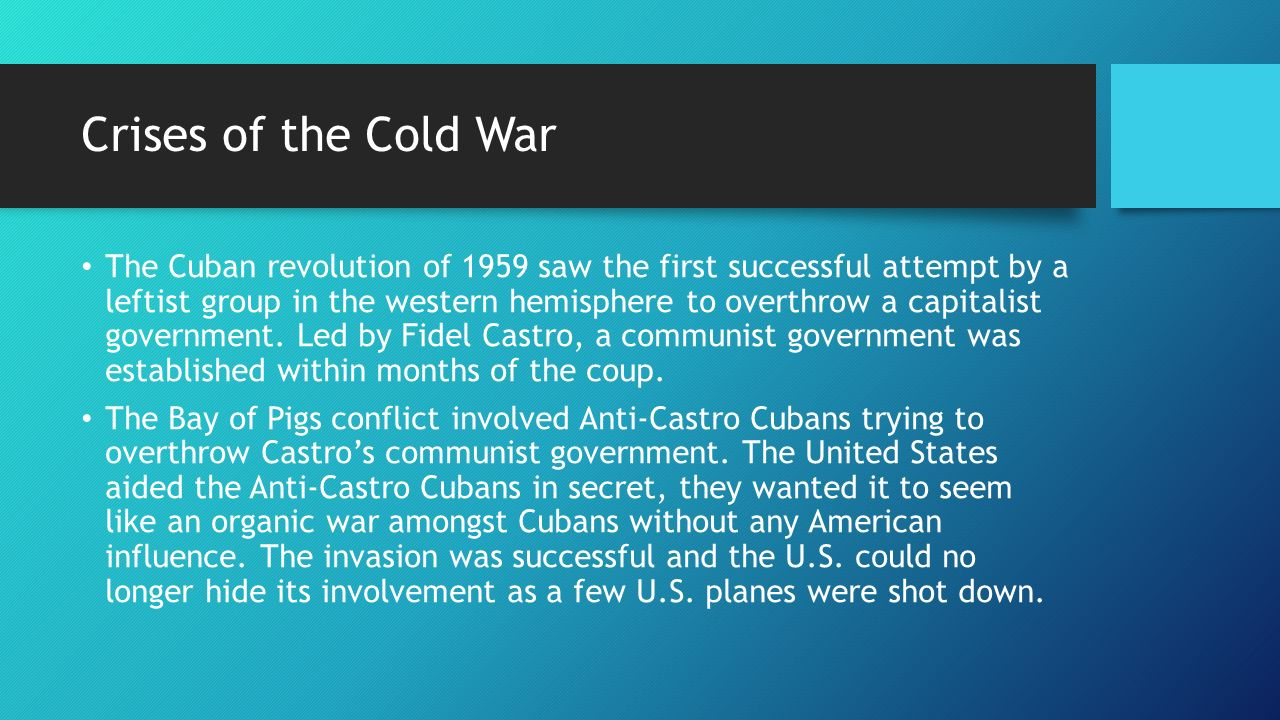 Crises of the Cold War The Cuban revolution of 1959 saw the first successful attempt by a leftist group in the western hemisphere to overthrow a capitalist government.