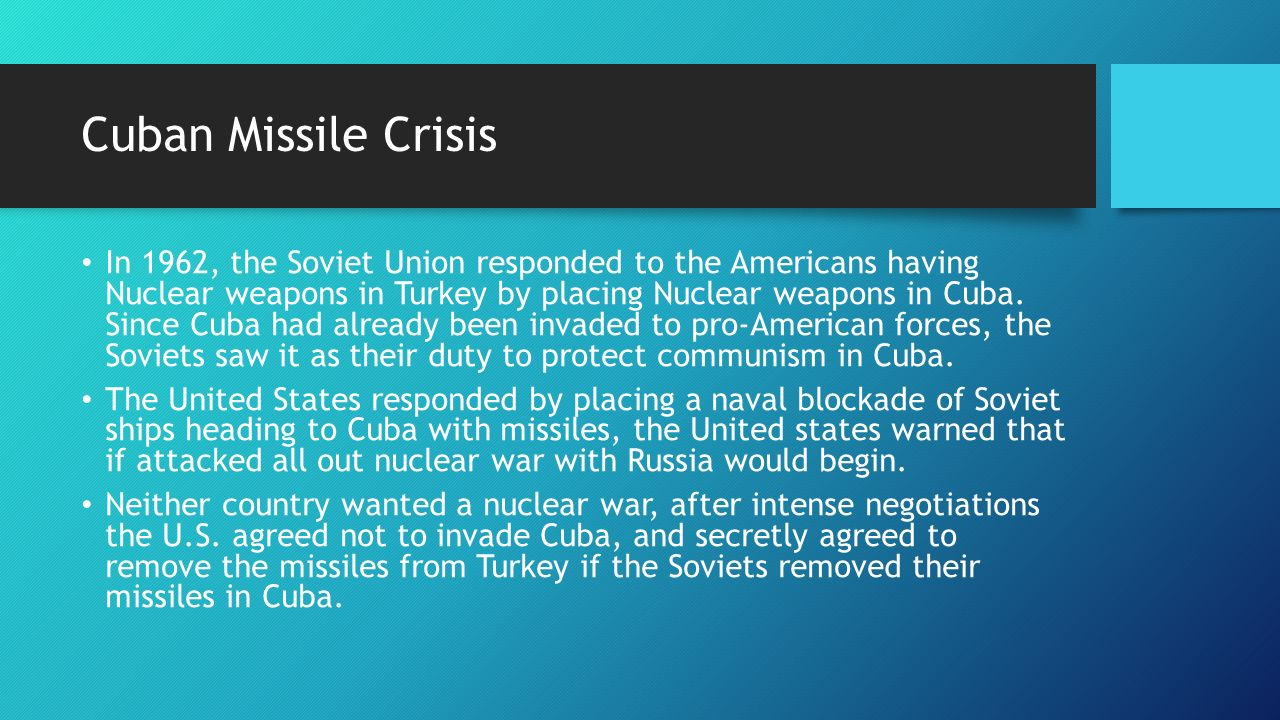 Cuban Missile Crisis In 1962, the Soviet Union responded to the Americans having Nuclear weapons in Turkey by placing Nuclear weapons in Cuba.