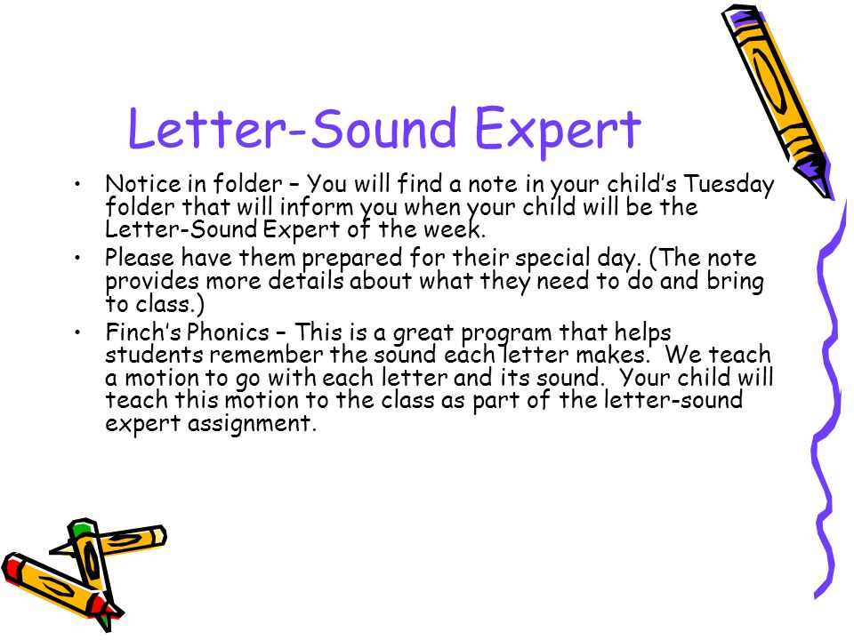 Letter-Sound Expert Notice in folder – You will find a note in your child's Tuesday folder that will inform you when your child will be the Letter-Sound Expert of the week.