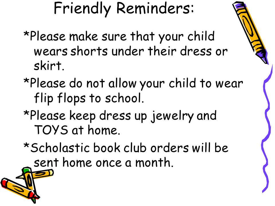 Friendly Reminders: *Please make sure that your child wears shorts under their dress or skirt.