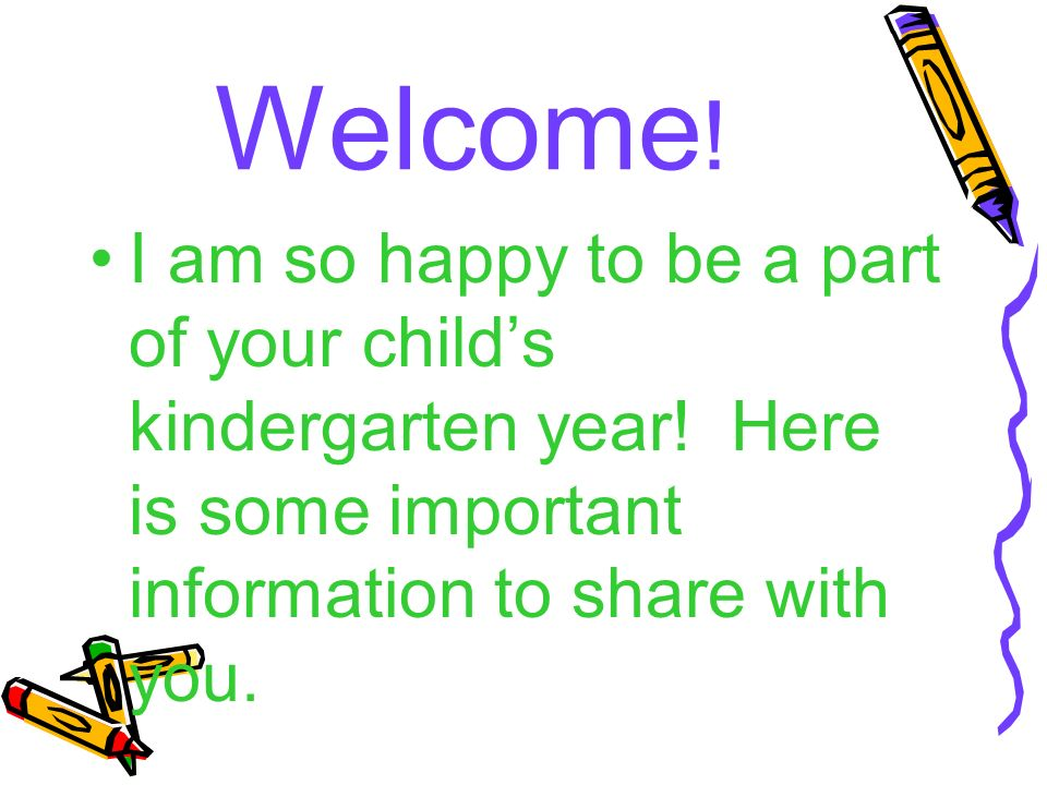 Welcome . I am so happy to be a part of your child's kindergarten year.