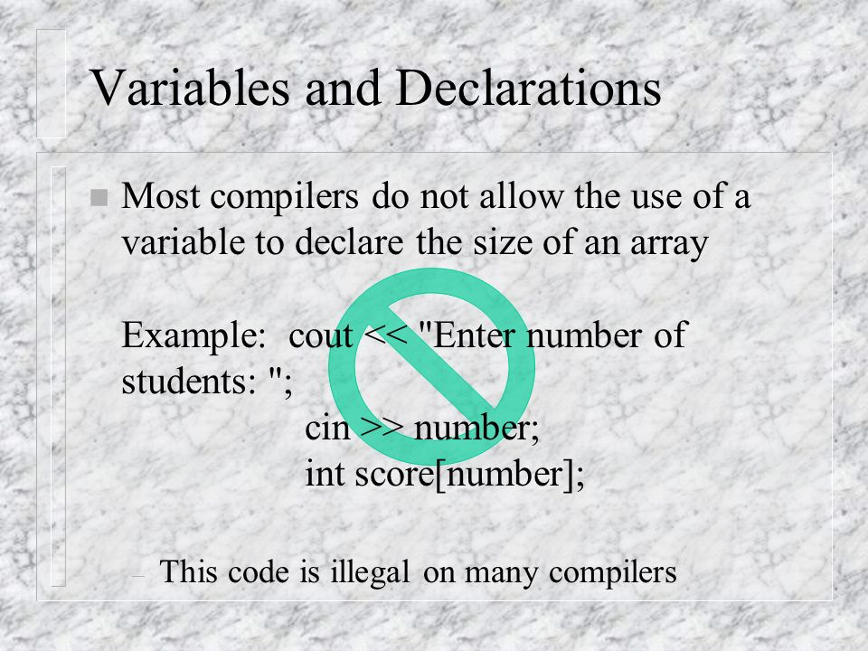 Variables and Declarations n Most compilers do not allow the use of a variable to declare the size of an array Example: cout > number; int score[number]; – This code is illegal on many compilers
