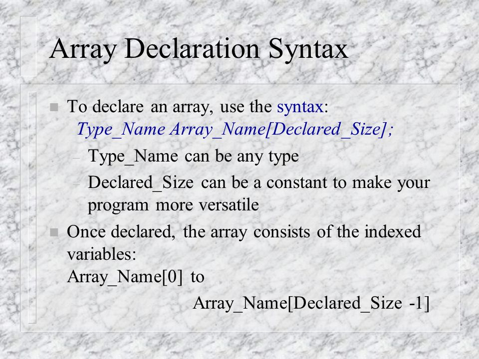Array Declaration Syntax n To declare an array, use the syntax: Type_Name Array_Name[Declared_Size]; – Type_Name can be any type – Declared_Size can be a constant to make your program more versatile n Once declared, the array consists of the indexed variables: Array_Name[0] to Array_Name[Declared_Size -1]