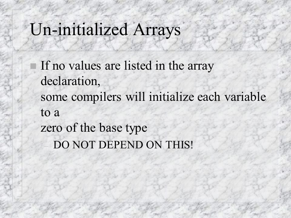 Un-initialized Arrays n If no values are listed in the array declaration, some compilers will initialize each variable to a zero of the base type – DO NOT DEPEND ON THIS!