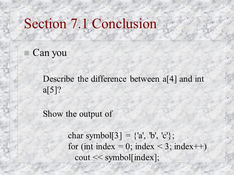 Section 7.1 Conclusion n Can you – Describe the difference between a[4] and int a[5].