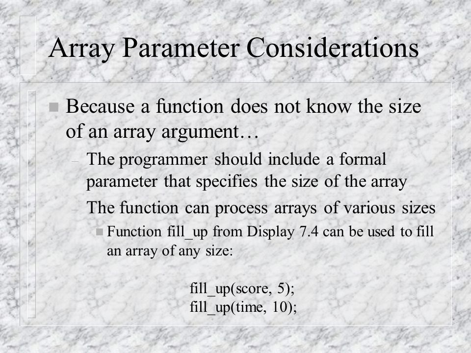 Array Parameter Considerations n Because a function does not know the size of an array argument… – The programmer should include a formal parameter that specifies the size of the array – The function can process arrays of various sizes n Function fill_up from Display 7.4 can be used to fill an array of any size: fill_up(score, 5); fill_up(time, 10);