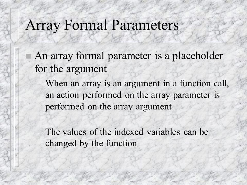 Array Formal Parameters n An array formal parameter is a placeholder for the argument – When an array is an argument in a function call, an action performed on the array parameter is performed on the array argument – The values of the indexed variables can be changed by the function