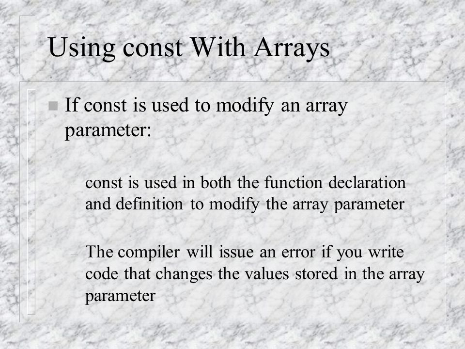 Using const With Arrays n If const is used to modify an array parameter: – const is used in both the function declaration and definition to modify the array parameter – The compiler will issue an error if you write code that changes the values stored in the array parameter