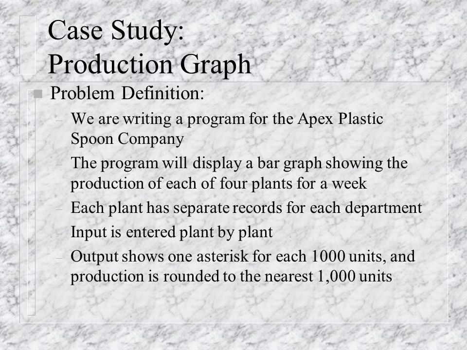 Case Study: Production Graph n Problem Definition: – We are writing a program for the Apex Plastic Spoon Company – The program will display a bar graph showing the production of each of four plants for a week – Each plant has separate records for each department – Input is entered plant by plant – Output shows one asterisk for each 1000 units, and production is rounded to the nearest 1,000 units