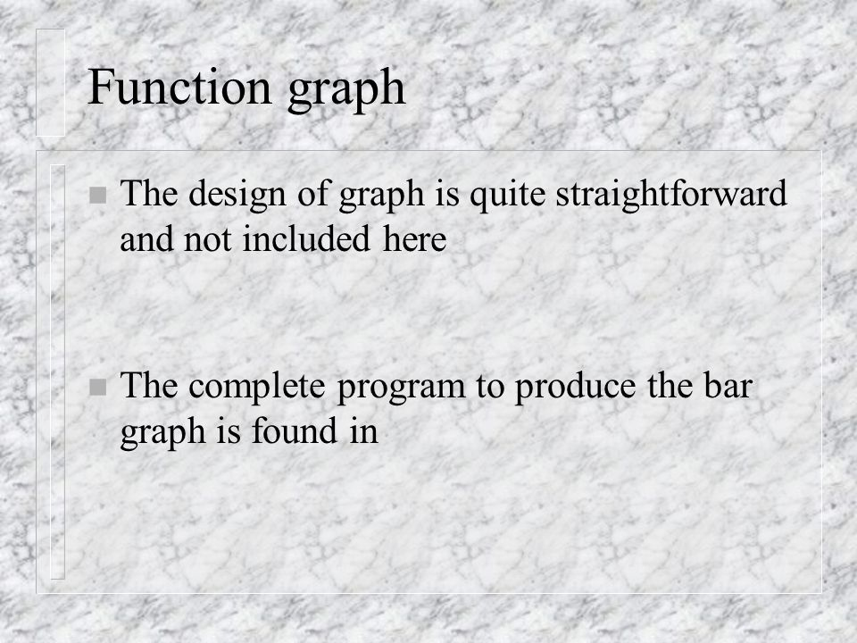 Function graph n The design of graph is quite straightforward and not included here n The complete program to produce the bar graph is found in