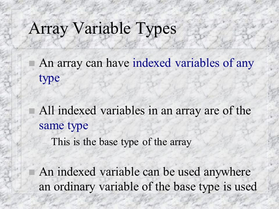 Array Variable Types n An array can have indexed variables of any type n All indexed variables in an array are of the same type – This is the base type of the array n An indexed variable can be used anywhere an ordinary variable of the base type is used