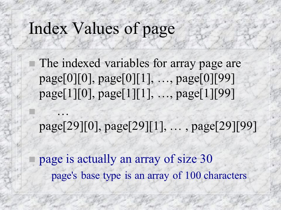 Index Values of page n The indexed variables for array page are page[0][0], page[0][1], …, page[0][99] page[1][0], page[1][1], …, page[1][99] n … page[29][0], page[29][1], …, page[29][99] n page is actually an array of size 30 – page s base type is an array of 100 characters