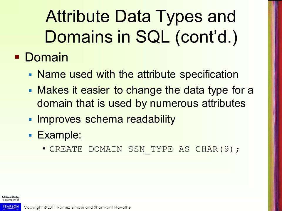 Copyright © 2011 Ramez Elmasri and Shamkant Navathe Attribute Data Types and Domains in SQL (cont'd.)  Domain  Name used with the attribute specification  Makes it easier to change the data type for a domain that is used by numerous attributes  Improves schema readability  Example: CREATE DOMAIN SSN_TYPE AS CHAR(9);